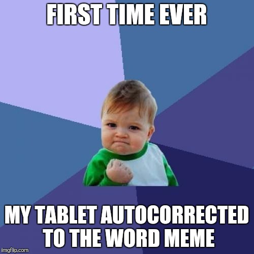 I think this might mean I'm a meme addict . . . | FIRST TIME EVER MY TABLET AUTOCORRECTED TO THE WORD MEME | image tagged in memes,success kid,autocorrect,meme addict,tablet | made w/ Imgflip meme maker