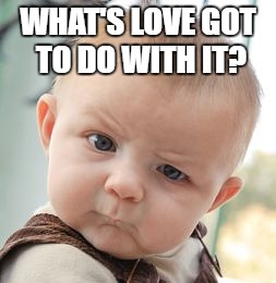 Skeptical Baby Meme | WHAT'S LOVE GOT TO DO WITH IT? | image tagged in memes,skeptical baby | made w/ Imgflip meme maker