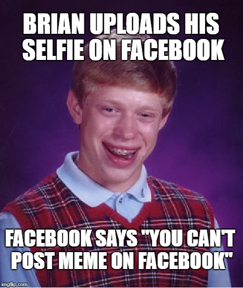 "Bad Luck Brian Meme | BRIAN UPLOADS HIS SELFIE ON FACEBOOK FACEBOOK SAYS ""YOU CAN'T POST MEME ON FACEBOOK"" 