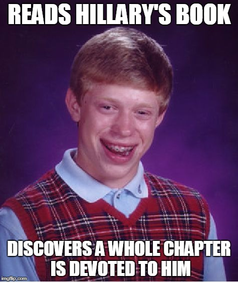 Bad Luck Brian Meme | READS HILLARY'S BOOK DISCOVERS A WHOLE CHAPTER IS DEVOTED TO HIM | image tagged in memes,bad luck brian | made w/ Imgflip meme maker