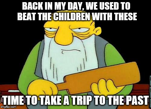 That's a paddlin' Meme | BACK IN MY DAY, WE USED TO BEAT THE CHILDREN WITH THESE TIME TO TAKE A TRIP TO THE PAST | image tagged in memes,that's a paddlin' | made w/ Imgflip meme maker
