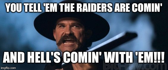 kurt russell | YOU TELL 'EM THE RAIDERS ARE COMIN' AND HELL'S COMIN' WITH 'EM!!! | image tagged in kurt russell | made w/ Imgflip meme maker