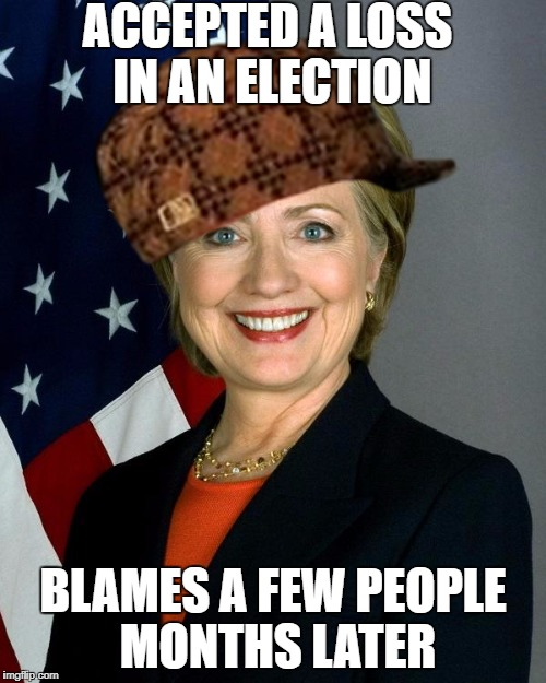 Hillary | ACCEPTED A LOSS IN AN ELECTION BLAMES A FEW PEOPLE MONTHS LATER | image tagged in memes,hillary clinton,scumbag,hillary,clinton,election 2016 | made w/ Imgflip meme maker