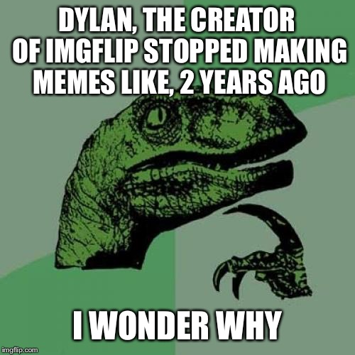 I wonder if Raydog knows about him now | DYLAN, THE CREATOR OF IMGFLIP STOPPED MAKING MEMES LIKE, 2 YEARS AGO I WONDER WHY | image tagged in memes,philosoraptor,dylan,imgflip,raydog,inactive | made w/ Imgflip meme maker