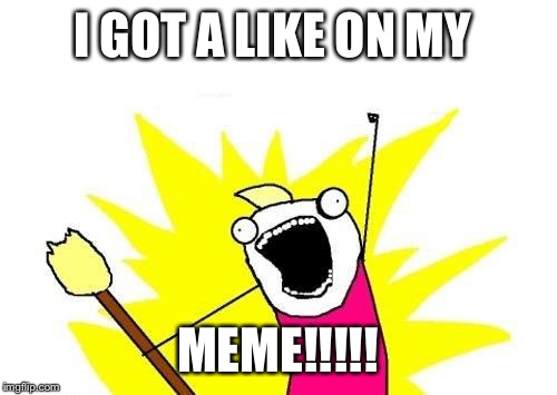 X All The Y Meme | I GOT A LIKE ON MY MEME!!!!! | image tagged in memes,x all the y | made w/ Imgflip meme maker
