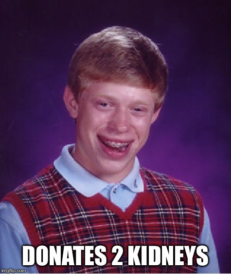 Bad Luck Brian Meme | DONATES 2 KIDNEYS | image tagged in memes,bad luck brian | made w/ Imgflip meme maker