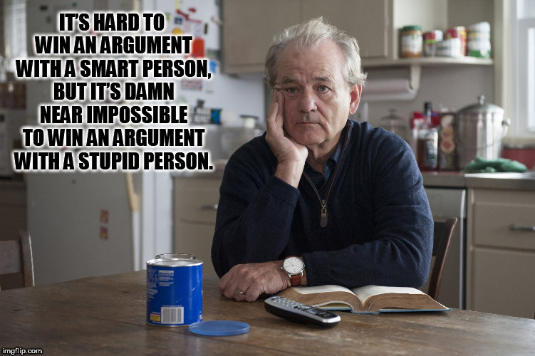 Stupid People | IT'S HARD TO WIN AN ARGUMENT WITH A SMART PERSON, BUT IT'S DAMN NEAR IMPOSSIBLE TO WIN AN ARGUMENT WITH A STUPID PERSON. | image tagged in bill murray,stupid people | made w/ Imgflip meme maker