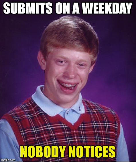 Bad Luck Brian Meme | SUBMITS ON A WEEKDAY NOBODY NOTICES | image tagged in memes,bad luck brian | made w/ Imgflip meme maker