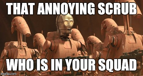 C3po noob | THAT ANNOYING SCRUB WHO IS IN YOUR SQUAD | image tagged in star wars,c3po,gaming,videogames,video game,noob | made w/ Imgflip meme maker
