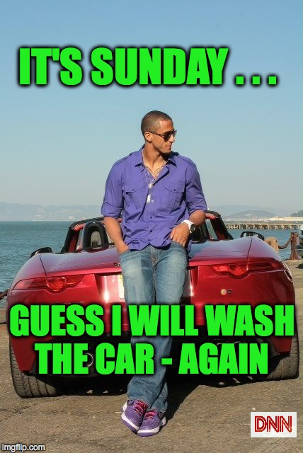 IT'S SUNDAY . . . GUESS I WILL WASH THE CAR - AGAIN | image tagged in nfl memes | made w/ Imgflip meme maker