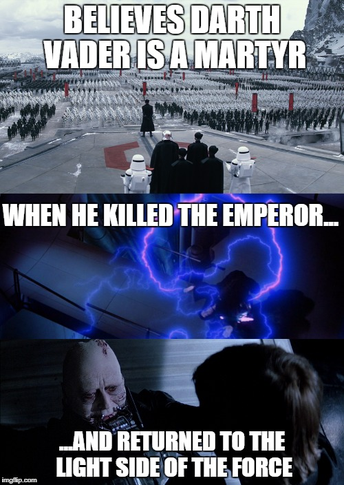 The First Order shouldn't revere Darth Vader, they should hate him.  |  BELIEVES DARTH VADER IS A MARTYR; WHEN HE KILLED THE EMPEROR... ...AND RETURNED TO THE LIGHT SIDE OF THE FORCE | image tagged in disney killed star wars,first order,star wars,emperor palpatine,darth vader,darth vader luke skywalker | made w/ Imgflip meme maker
