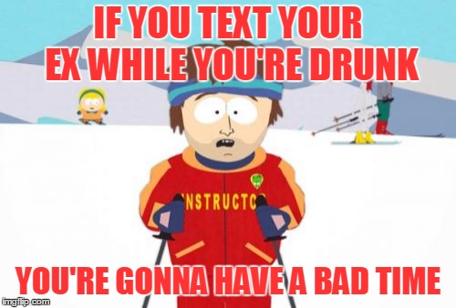 Just because they're called 'smart phones' doesn't mean you can't do stupid things with them ( ◑‿◑)ɔ | IF YOU TEXT YOUR EX WHILE YOU'RE DRUNK YOU'RE GONNA HAVE A BAD TIME | image tagged in memes,super cool ski instructor,relationships,ex,drunk,text | made w/ Imgflip meme maker