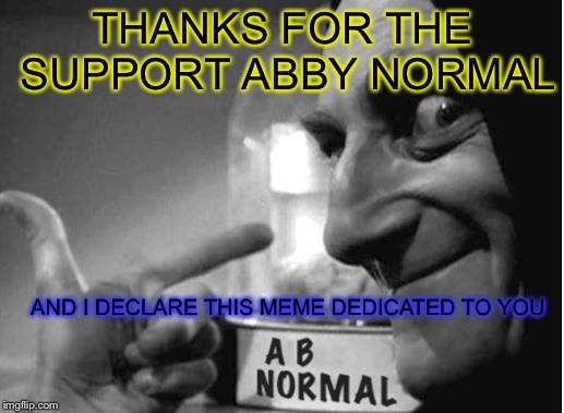 AND MY TOP SUPPORTER THIS WEEK IS... | THANKS FOR THE SUPPORT ABBY NORMAL AND I DECLARE THIS MEME DEDICATED TO YOU | image tagged in abby normal 3 you,uparrowmemes,shoutout | made w/ Imgflip meme maker