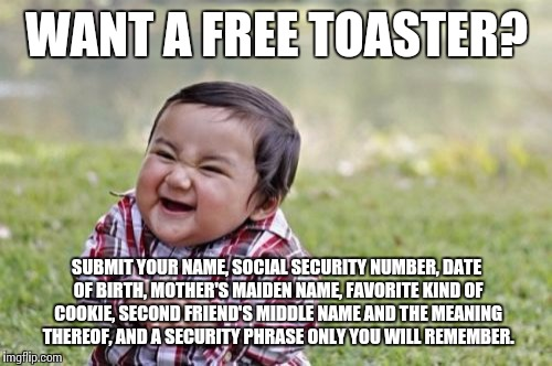 Promotions in 2017 | WANT A FREE TOASTER? SUBMIT YOUR NAME, SOCIAL SECURITY NUMBER, DATE OF BIRTH, MOTHER'S MAIDEN NAME, FAVORITE KIND OF COOKIE, SECOND FRIEND'S | image tagged in memes,evil toddler,sales,promo | made w/ Imgflip meme maker