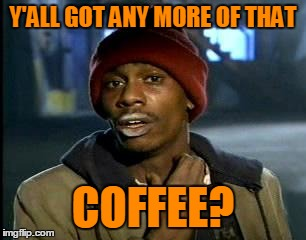 Y'ALL GOT ANY MORE OF THAT COFFEE? | made w/ Imgflip meme maker