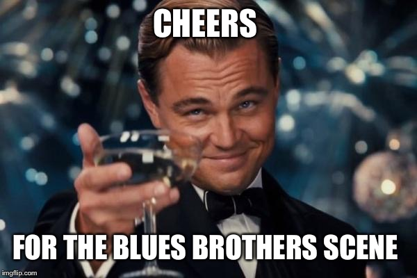 Leonardo Dicaprio Cheers Meme | CHEERS FOR THE BLUES BROTHERS SCENE | image tagged in memes,leonardo dicaprio cheers | made w/ Imgflip meme maker