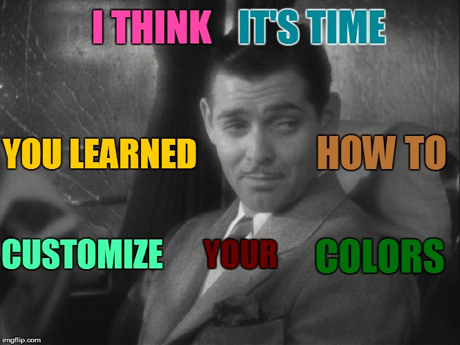 I THINK CUSTOMIZE YOU LEARNED HOW TO COLORS IT'S TIME YOUR | made w/ Imgflip meme maker