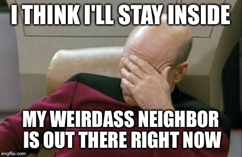 Captain Picard Facepalm Meme | I THINK I'LL STAY INSIDE MY WEIRDASS NEIGHBOR IS OUT THERE RIGHT NOW | image tagged in memes,captain picard facepalm | made w/ Imgflip meme maker