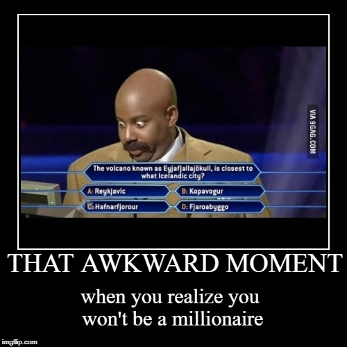 THAT AWKWARD MOMENT | when you realize you won't be a millionaire | image tagged in funny,demotivationals | made w/ Imgflip demotivational maker