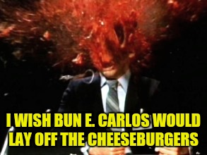 I WISH BUN E. CARLOS WOULD LAY OFF THE CHEESEBURGERS | made w/ Imgflip meme maker