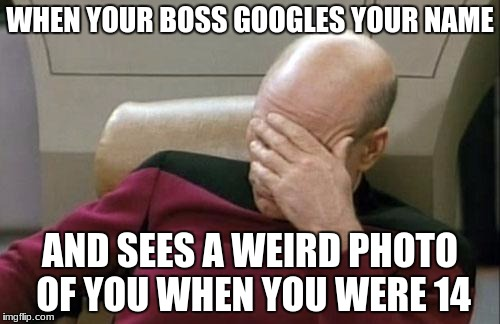 Captain Picard Facepalm Meme | WHEN YOUR BOSS GOOGLES YOUR NAME AND SEES A WEIRD PHOTO OF YOU WHEN YOU WERE 14 | image tagged in memes,captain picard facepalm | made w/ Imgflip meme maker