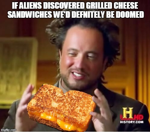 alien grilled cheese | IF ALIENS DISCOVERED GRILLED CHEESE SANDWICHES WE'D DEFNITELY BE DOOMED | image tagged in ancient aliens,aliens,ancient aliens guy,grilled cheese,memes | made w/ Imgflip meme maker