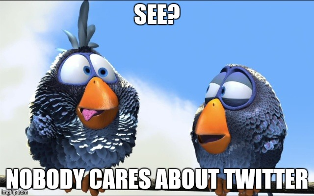 Blue Birds | SEE? NOBODY CARES ABOUT TWITTER | image tagged in blue birds | made w/ Imgflip meme maker