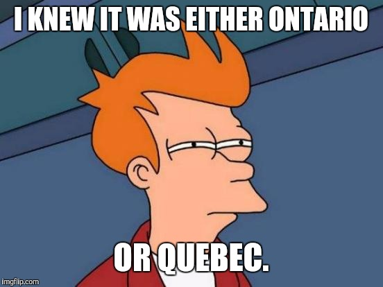 Futurama Fry Meme | I KNEW IT WAS EITHER ONTARIO OR QUEBEC. | image tagged in memes,futurama fry | made w/ Imgflip meme maker