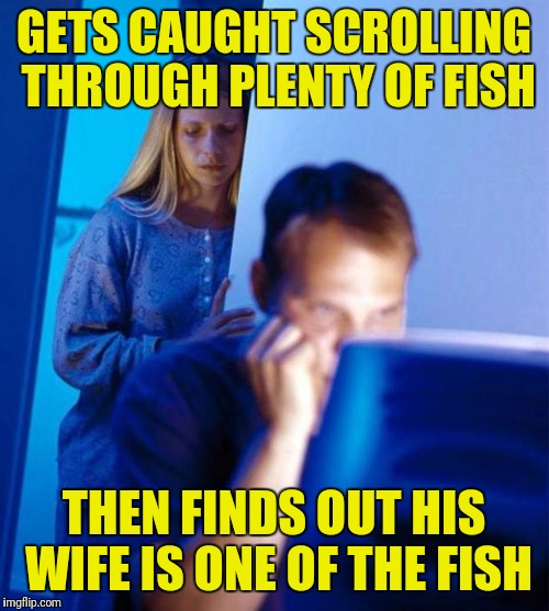 Redditors Wife Meme | GETS CAUGHT SCROLLING THROUGH PLENTY OF FISH THEN FINDS OUT HIS WIFE IS ONE OF THE FISH | image tagged in memes,redditors wife | made w/ Imgflip meme maker