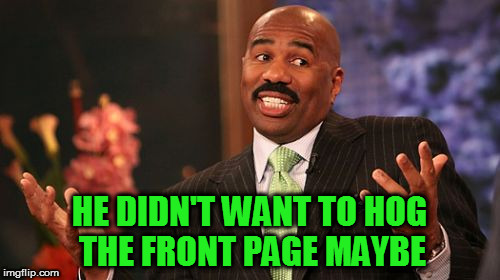 Steve Harvey Meme | HE DIDN'T WANT TO HOG THE FRONT PAGE MAYBE | image tagged in memes,steve harvey | made w/ Imgflip meme maker