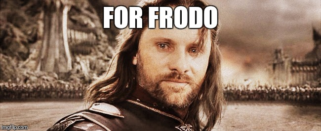 FOR FRODO | made w/ Imgflip meme maker