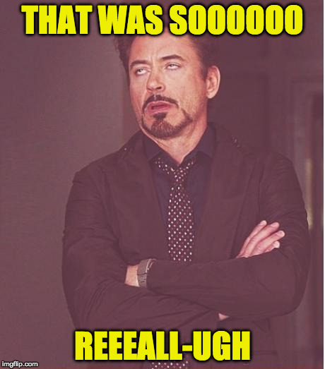 Face You Make Robert Downey Jr Meme | THAT WAS SOOOOOO REEEALL-UGH | image tagged in memes,face you make robert downey jr | made w/ Imgflip meme maker
