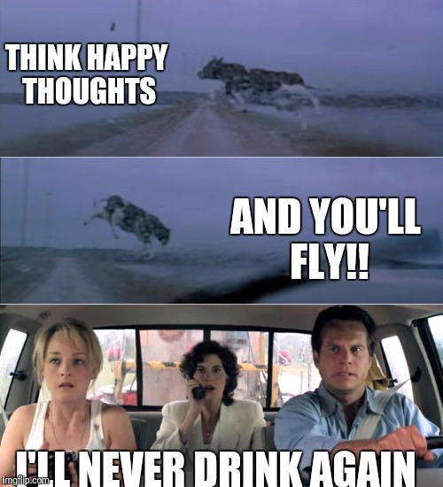 Twister flying cow | THINK HAPPY THOUGHTS I'LL NEVER DRINK AGAIN AND YOU'LL FLY!! | image tagged in twister flying cow | made w/ Imgflip meme maker