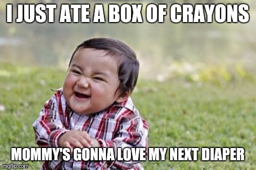 Evil Toddler Meme | I JUST ATE A BOX OF CRAYONS MOMMY'S GONNA LOVE MY NEXT DIAPER | image tagged in memes,evil toddler | made w/ Imgflip meme maker
