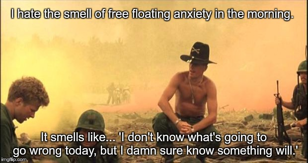 I love the smell of napalm in the morning | I hate the smell of free floating anxiety in the morning. It smells like... 'I don't know what's going to go wrong today, but I damn sure kn | image tagged in i love the smell of napalm in the morning | made w/ Imgflip meme maker