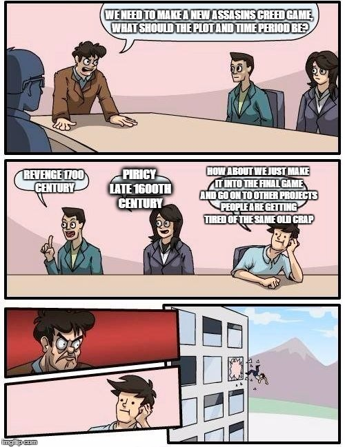 Boardroom Meeting Suggestion Meme | WE NEED TO MAKE A NEW ASSASINS CREED GAME, WHAT SHOULD THE PLOT AND TIME PERIOD BE? REVENGE 1700 CENTURY PIRICY LATE 1600TH CENTURY HOW ABOU | image tagged in memes,boardroom meeting suggestion | made w/ Imgflip meme maker