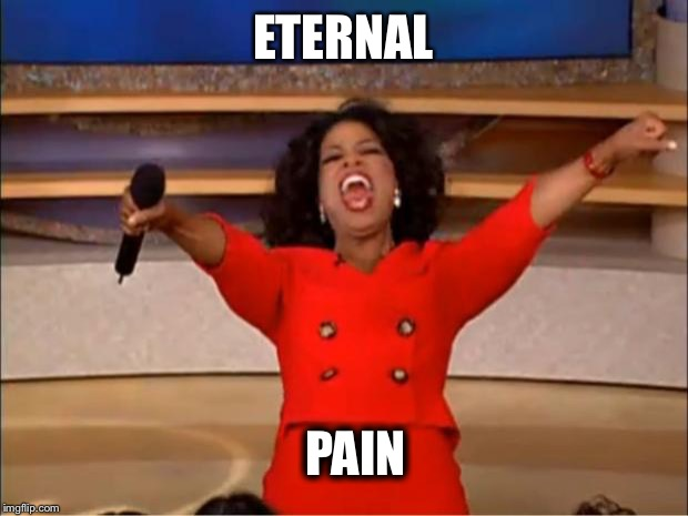 Oprah You Get A Meme | ETERNAL PAIN | image tagged in memes,oprah you get a | made w/ Imgflip meme maker