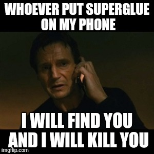 Liam Neeson Taken Meme | WHOEVER PUT SUPERGLUE ON MY PHONE I WILL FIND YOU AND I WILL KILL YOU | image tagged in memes,liam neeson taken | made w/ Imgflip meme maker