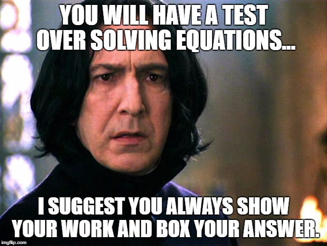 Snape Always..... | YOU WILL HAVE A TEST OVER SOLVING EQUATIONS... I SUGGEST YOU ALWAYS SHOW YOUR WORK AND BOX YOUR ANSWER. | image tagged in snape always | made w/ Imgflip meme maker
