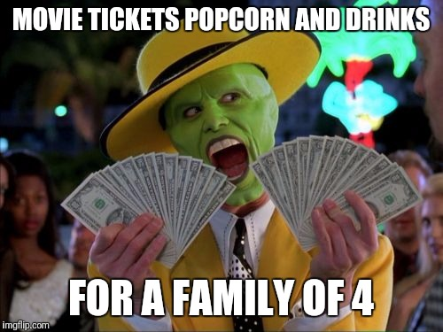 Money Money |  MOVIE TICKETS POPCORN AND DRINKS; FOR A FAMILY OF 4 | image tagged in memes,money money | made w/ Imgflip meme maker