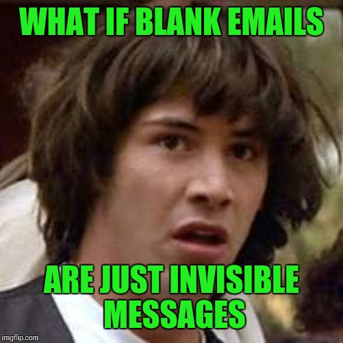Conspiracy Keanu Meme | WHAT IF BLANK EMAILS ARE JUST INVISIBLE MESSAGES | image tagged in memes,conspiracy keanu | made w/ Imgflip meme maker