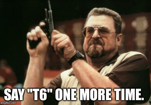 "Am I The Only One Around Here Meme | SAY ""T6"" ONE MORE TIME. 