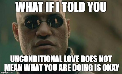 Matrix Morpheus Meme | WHAT IF I TOLD YOU UNCONDITIONAL LOVE DOES NOT MEAN WHAT YOU ARE DOING IS OKAY | image tagged in memes,matrix morpheus | made w/ Imgflip meme maker