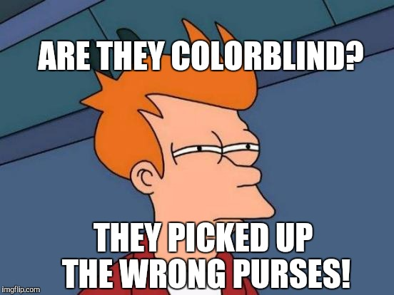 Futurama Fry Meme | ARE THEY COLORBLIND? THEY PICKED UP THE WRONG PURSES! | image tagged in memes,futurama fry | made w/ Imgflip meme maker