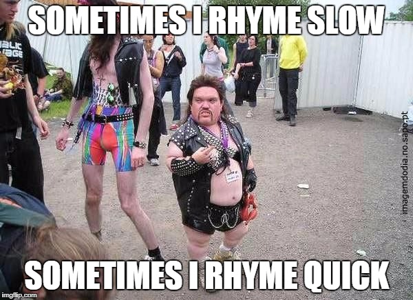 Tiny Fat guy | SOMETIMES I RHYME SLOW SOMETIMES I RHYME QUICK | image tagged in tiny fat guy | made w/ Imgflip meme maker