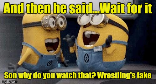 Excited Minions Meme | And then he said...Wait for it Son why do you watch that? Wrestling's fake | image tagged in memes,excited minions | made w/ Imgflip meme maker