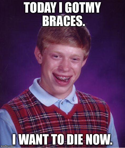 Bad Luck Brian Meme | TODAY I GOTMY BRACES. I WANT TO DIE NOW. | image tagged in memes,bad luck brian | made w/ Imgflip meme maker