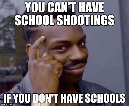 YOU CAN'T HAVE SCHOOL SHOOTINGS IF YOU DON'T HAVE SCHOOLS | image tagged in you cant | made w/ Imgflip meme maker