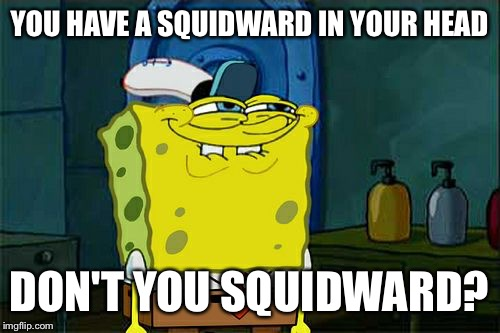 Dont You Squidward Meme | YOU HAVE A SQUIDWARD IN YOUR HEAD DON'T YOU SQUIDWARD? | image tagged in memes,dont you squidward | made w/ Imgflip meme maker