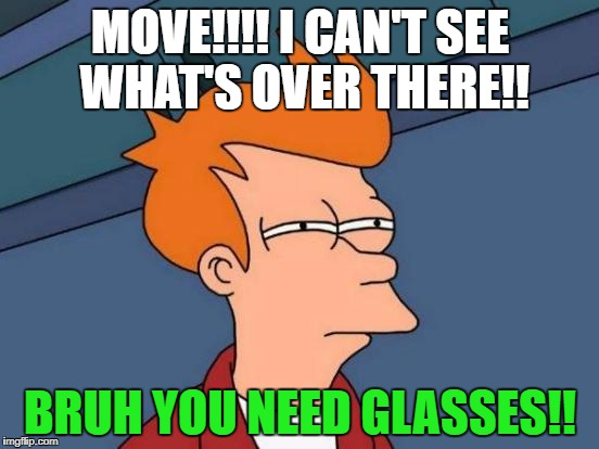 Futurama Fry Meme | MOVE!!!! I CAN'T SEE WHAT'S OVER THERE!! BRUH YOU NEED GLASSES!! | image tagged in memes,futurama fry | made w/ Imgflip meme maker